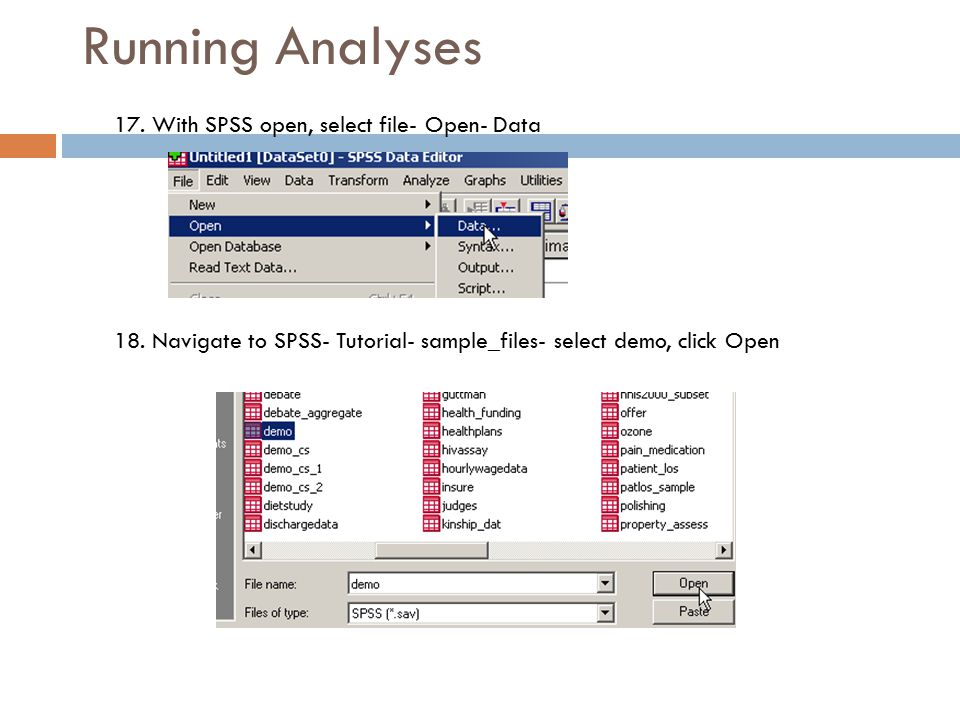 13 Running Analyses 17. With SPSS open, select file- Open- Data 18. Navigate to SPSS- Tutorial- sample_files- select demo, click Open