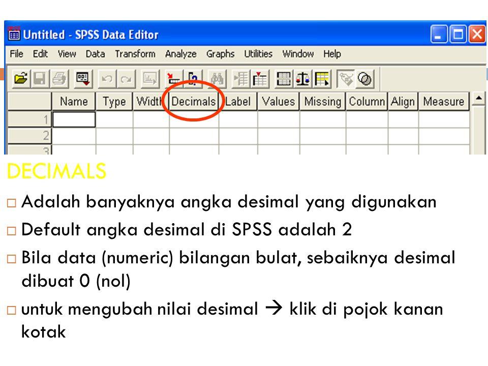 18 DECIMALS  Adalah banyaknya angka desimal yang digunakan  Default angka desimal di SPSS adalah 2  Bila data (numeric) bilangan bulat, sebaiknya desimal dibuat 0 (nol)  untuk mengubah nilai desimal  klik di pojok kanan kotak