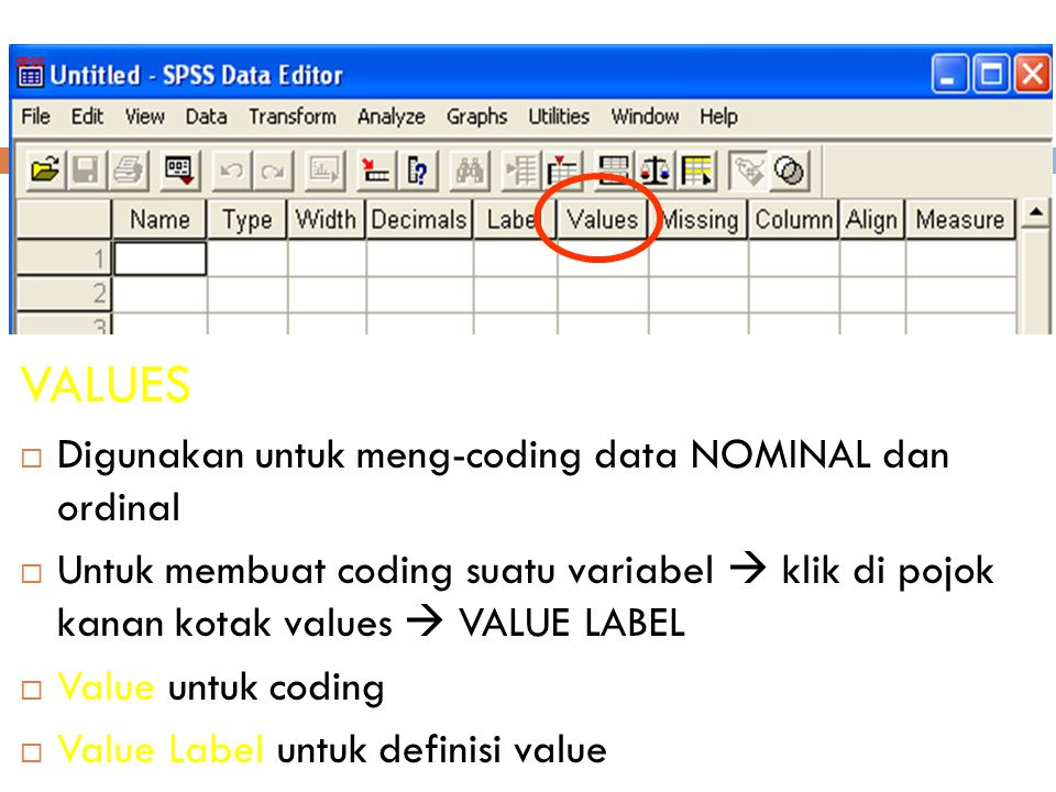 20 VALUES  Digunakan untuk meng-coding data NOMINAL dan ordinal  Untuk membuat coding suatu variabel  klik di pojok kanan kotak values  VALUE LABEL  Value untuk coding  Value Label untuk definisi value