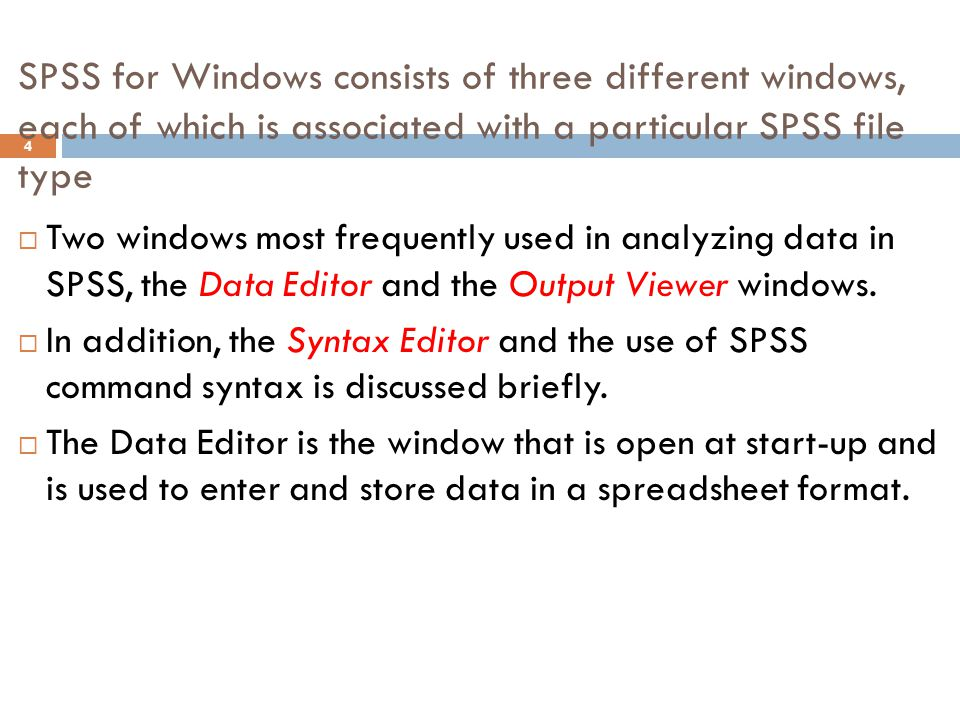 SPSS for Windows consists of three different windows, each of which is associated with a particular SPSS file type 5  The Output Viewer opens automatically when you execute an analysis or create a graph using a dialog box or command syntax to execute a procedure.