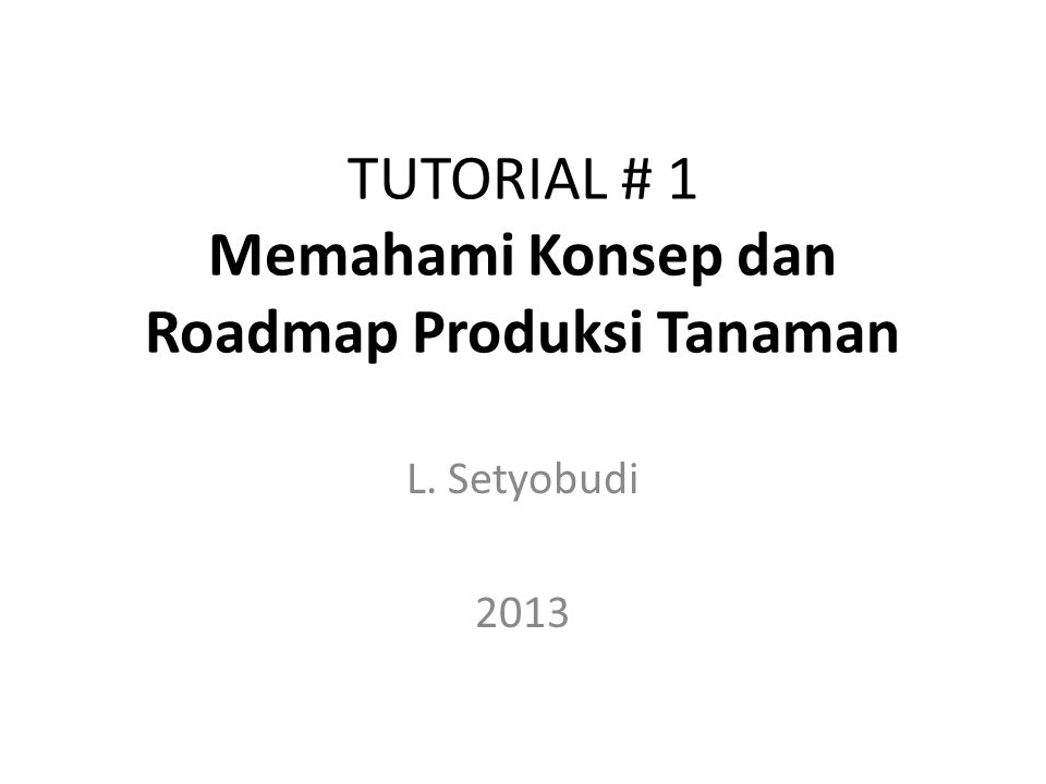 TUTORIAL # 1 Memahami Konsep dan Roadmap Produksi Tanaman L. Setyobudi 2013