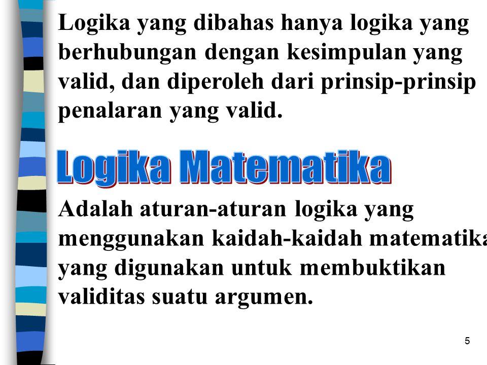 5 Logika yang dibahas hanya logika yang berhubungan dengan kesimpulan yang valid, dan diperoleh dari prinsip-prinsip penalaran yang valid. Adalah atur