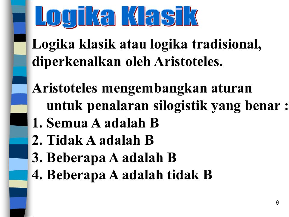 9 Logika klasik atau logika tradisional, diperkenalkan oleh Aristoteles. Aristoteles mengembangkan aturan untuk penalaran silogistik yang benar : 1.Se