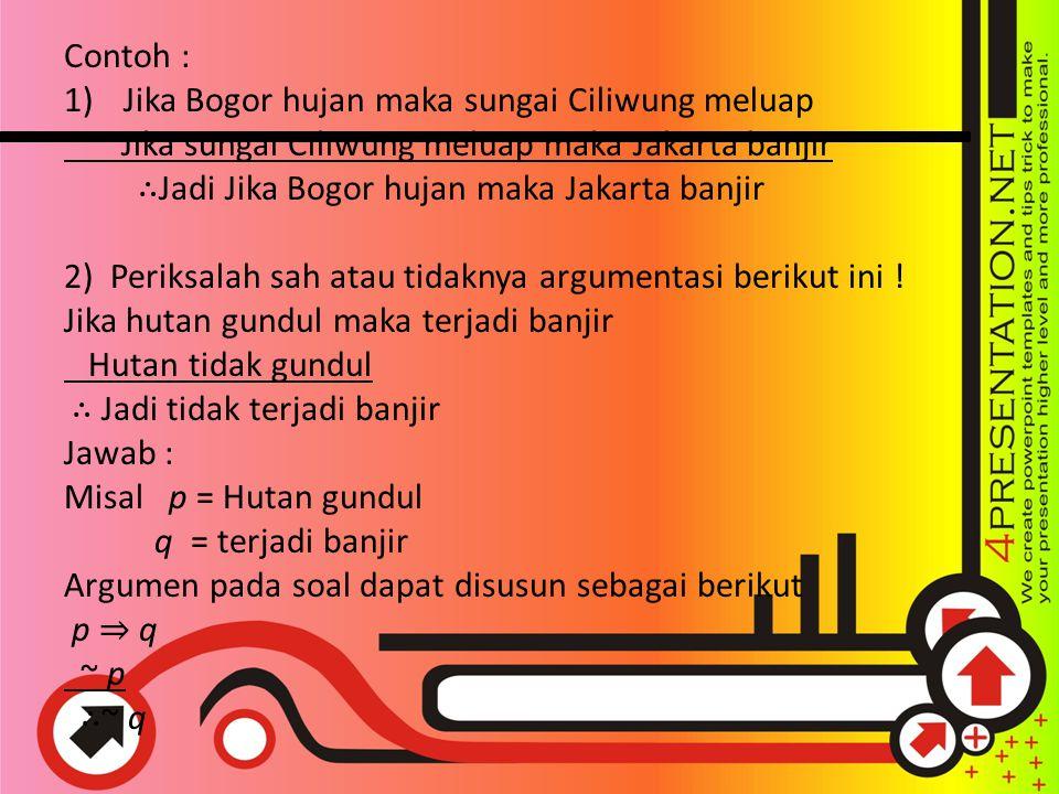 Contoh : 1)Jika Bogor hujan maka sungai Ciliwung meluap Jika sungai Ciliwung meluap maka Jakarta banjir ∴ Jadi Jika Bogor hujan maka Jakarta banjir 2)