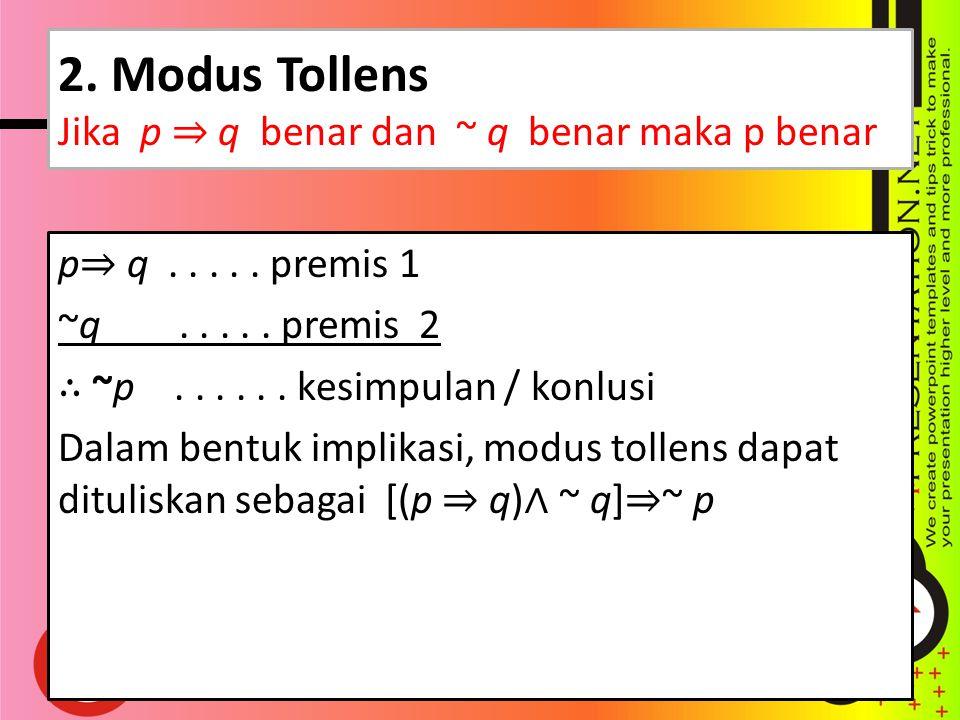 2. Modus Tollens Jika p ⇒ q benar dan ~ q benar maka p benar p ⇒ q..... premis 1 ~q..... premis 2 ∴ ~p...... kesimpulan / konlusi Dalam bentuk implika