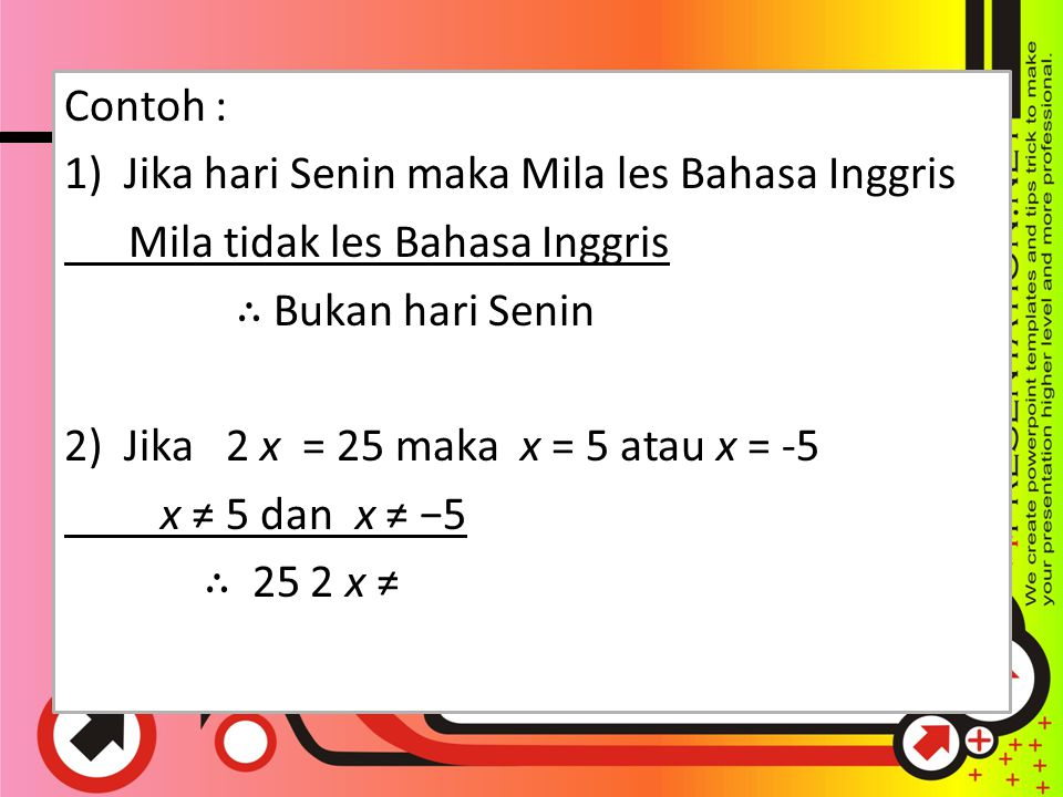 Contoh : 1) Jika hari Senin maka Mila les Bahasa Inggris Mila tidak les Bahasa Inggris ∴ Bukan hari Senin 2) Jika 2 x = 25 maka x = 5 atau x = -5 x ≠