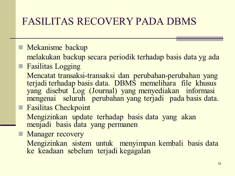14 FASILITAS RECOVERY PADA DBMS Mekanisme backup melakukan backup secara periodik terhadap basis data yg ada Fasilitas Logging Mencatat transaksi-tran