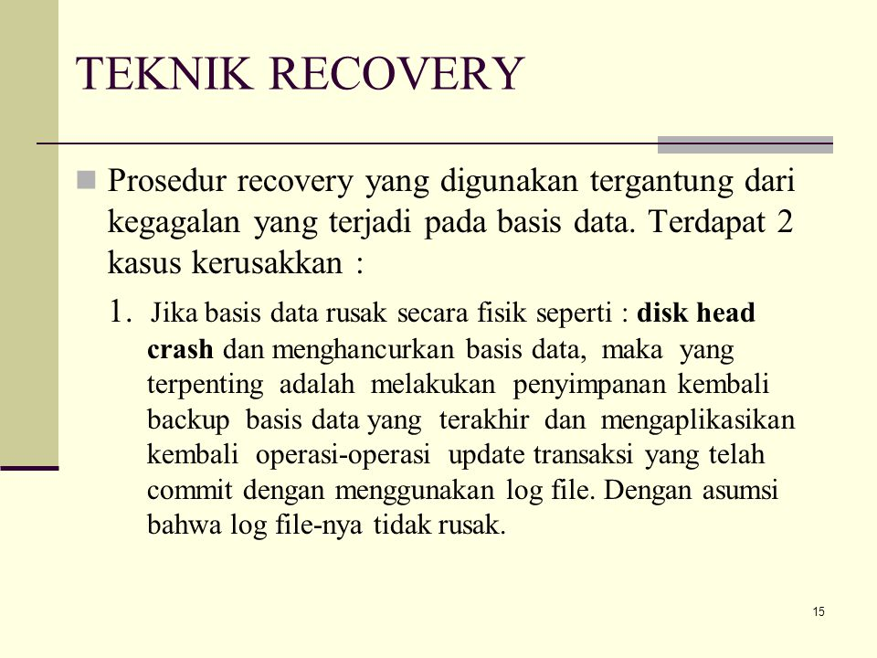 15 TEKNIK RECOVERY Prosedur recovery yang digunakan tergantung dari kegagalan yang terjadi pada basis data. Terdapat 2 kasus kerusakkan : 1. Jika basi