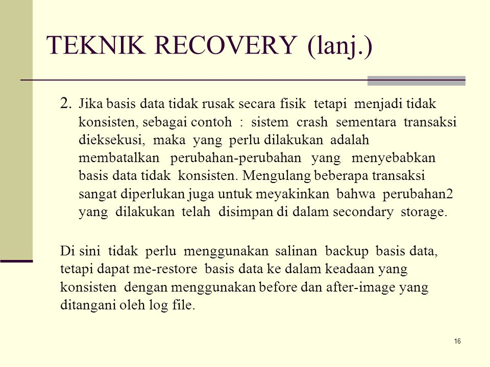 16 TEKNIK RECOVERY (lanj.) 2. Jika basis data tidak rusak secara fisik tetapi menjadi tidak konsisten, sebagai contoh : sistem crash sementara transak