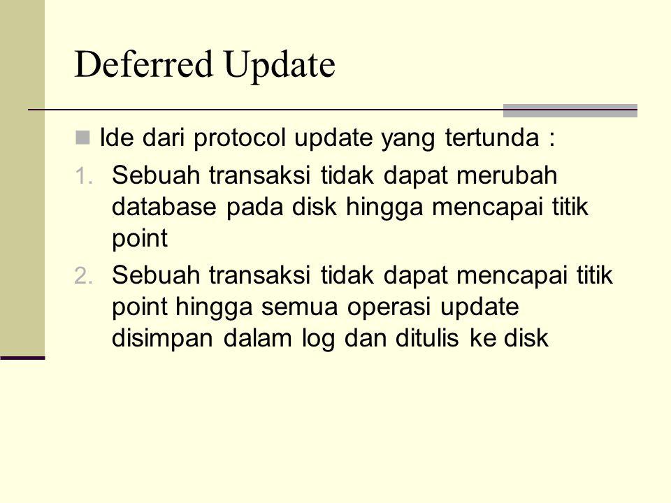Deferred Update Ide dari protocol update yang tertunda : 1. Sebuah transaksi tidak dapat merubah database pada disk hingga mencapai titik point 2. Seb