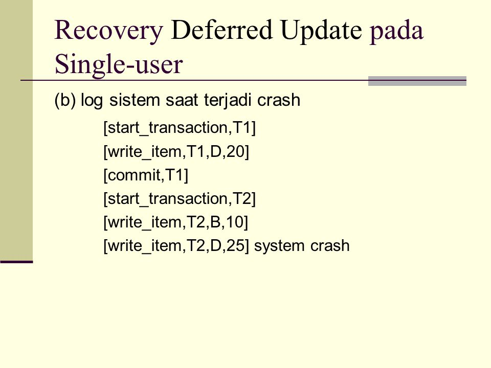 Recovery Deferred Update pada Single-user (b) log sistem saat terjadi crash [start_transaction,T1] [write_item,T1,D,20] [commit,T1] [start_transaction