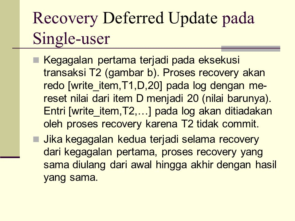 Recovery Deferred Update pada Single-user Kegagalan pertama terjadi pada eksekusi transaksi T2 (gambar b). Proses recovery akan redo [write_item,T1,D,