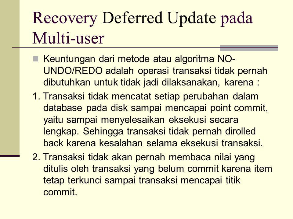 Recovery Deferred Update pada Multi-user Keuntungan dari metode atau algoritma NO- UNDO/REDO adalah operasi transaksi tidak pernah dibutuhkan untuk ti