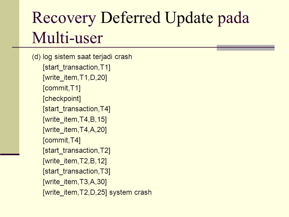 Recovery Deferred Update pada Multi-user (d) log sistem saat terjadi crash [start_transaction,T1] [write_item,T1,D,20] [commit,T1] [checkpoint] [start