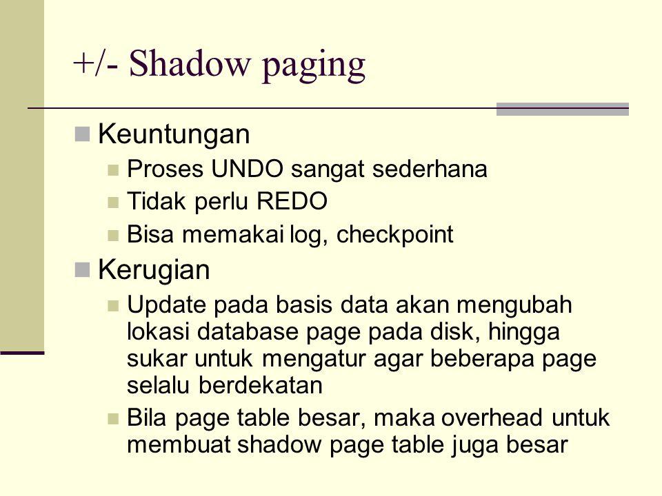 +/- Shadow paging Keuntungan Proses UNDO sangat sederhana Tidak perlu REDO Bisa memakai log, checkpoint Kerugian Update pada basis data akan mengubah