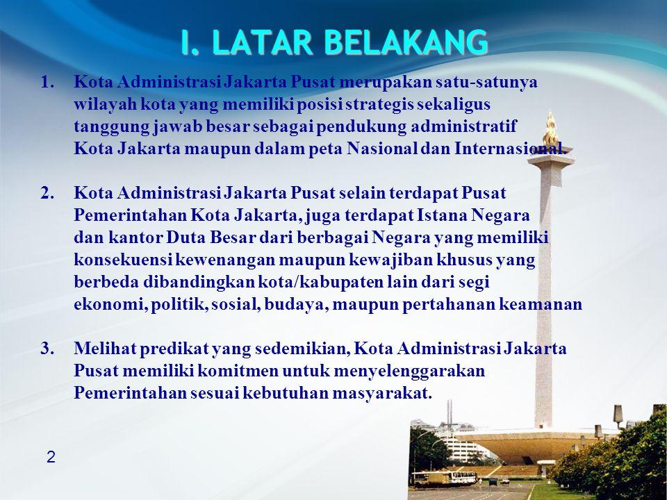 2 I. LATAR BELAKANG 1.Kota Administrasi Jakarta Pusat merupakan satu-satunya wilayah kota yang memiliki posisi strategis sekaligus tanggung jawab besa