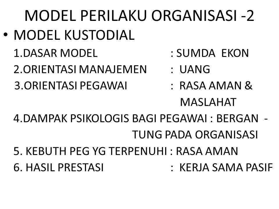MODEL PERILAKU ORGANISASI -2 MODEL KUSTODIAL 1.DASAR MODEL : SUMDA EKON 2.ORIENTASI MANAJEMEN : UANG 3.ORIENTASI PEGAWAI : RASA AMAN & MASLAHAT 4.DAMP