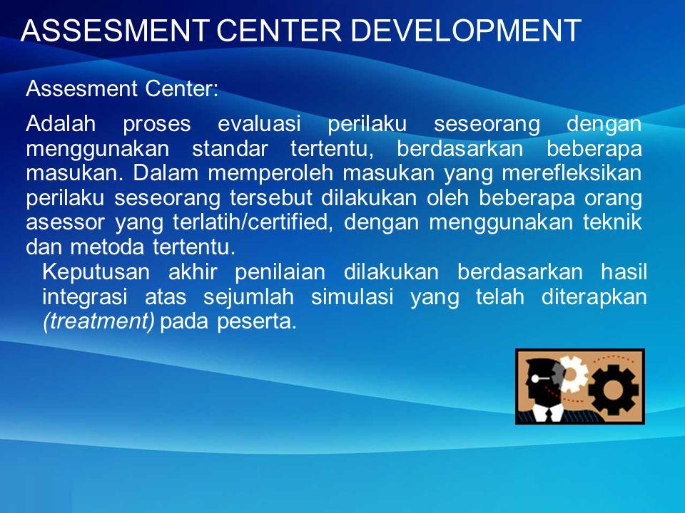 ASSESMENT CENTER DEVELOPMENT Assesment Center: Adalah proses evaluasi perilaku seseorang dengan menggunakan standar tertentu, berdasarkan beberapa masukan.