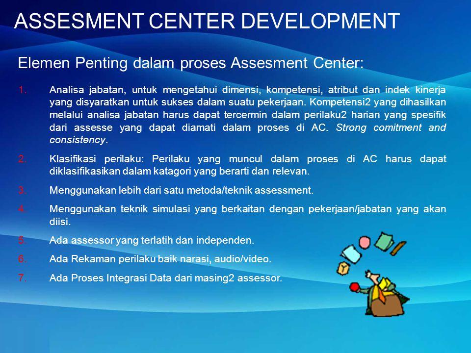 Elemen Penting dalam proses Assesment Center: 1.Analisa jabatan, untuk mengetahui dimensi, kompetensi, atribut dan indek kinerja yang disyaratkan untuk sukses dalam suatu pekerjaan.