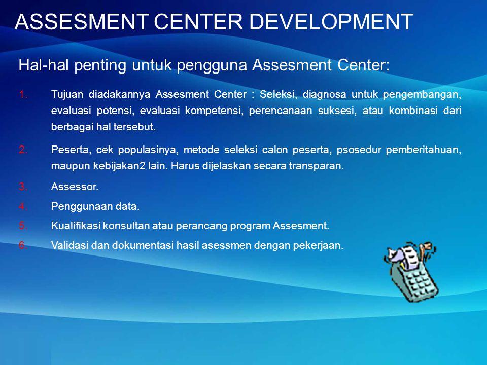 Hal-hal penting untuk pengguna Assesment Center: 1.Tujuan diadakannya Assesment Center : Seleksi, diagnosa untuk pengembangan, evaluasi potensi, evalu