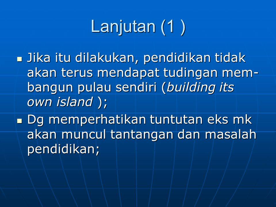Lanjutan (1 ) Jika itu dilakukan, pendidikan tidak akan terus mendapat tudingan mem- bangun pulau sendiri (building its own island ); Jika itu dilakuk