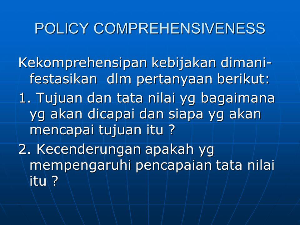POLICY COMPREHENSIVENESS Kekomprehensipan kebijakan dimani- festasikan dlm pertanyaan berikut: 1. Tujuan dan tata nilai yg bagaimana yg akan dicapai d