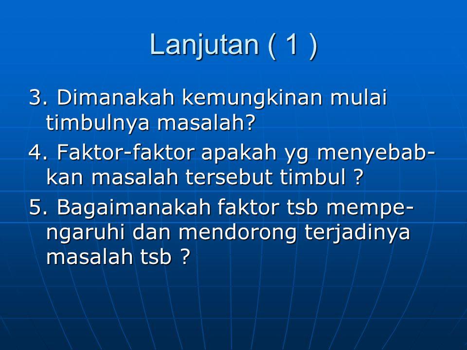 Lanjutan ( 1 ) 3. Dimanakah kemungkinan mulai timbulnya masalah? 4. Faktor-faktor apakah yg menyebab- kan masalah tersebut timbul ? 5. Bagaimanakah fa