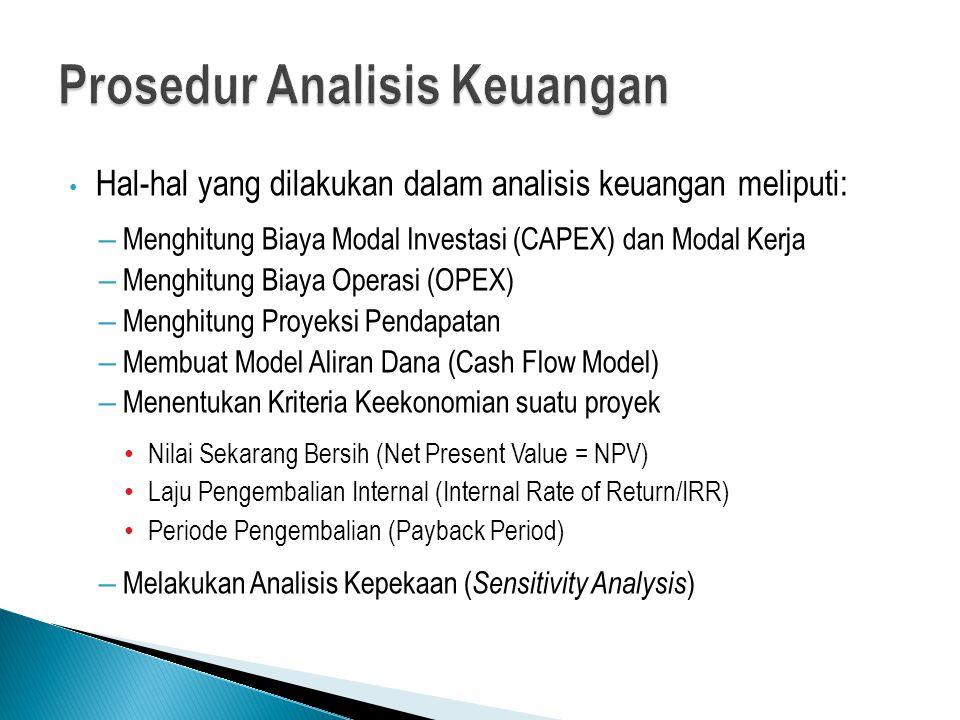 Hal-hal yang dilakukan dalam analisis keuangan meliputi: – Menghitung Biaya Modal Investasi (CAPEX) dan Modal Kerja – Menghitung Biaya Operasi (OPEX) – Menghitung Proyeksi Pendapatan – Membuat Model Aliran Dana (Cash Flow Model) – Menentukan Kriteria Keekonomian suatu proyek Nilai Sekarang Bersih (Net Present Value = NPV) Laju Pengembalian Internal (Internal Rate of Return/IRR) Periode Pengembalian (Payback Period) – Melakukan Analisis Kepekaan ( Sensitivity Analysis )
