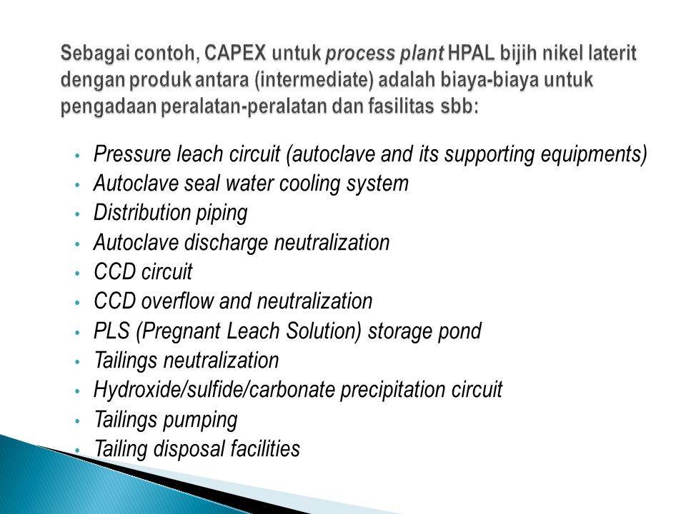 AreaMillion USD 2-autoclave HPAL process plant383 Ancillary process units206 Water, services and utilities148 Process plant infrastructure46 General infrastructure69 Temporary construction facilities62 Other project costs174 Mining, owner costs30 Total Project Cost, excl contingency1,118 Contingency (25%)280 Total Project Cost 1,398  1.4 bn USD Kapasitas produksi: 37.000 nikel dalam MSP (Mixed Sulphide Precipitate)