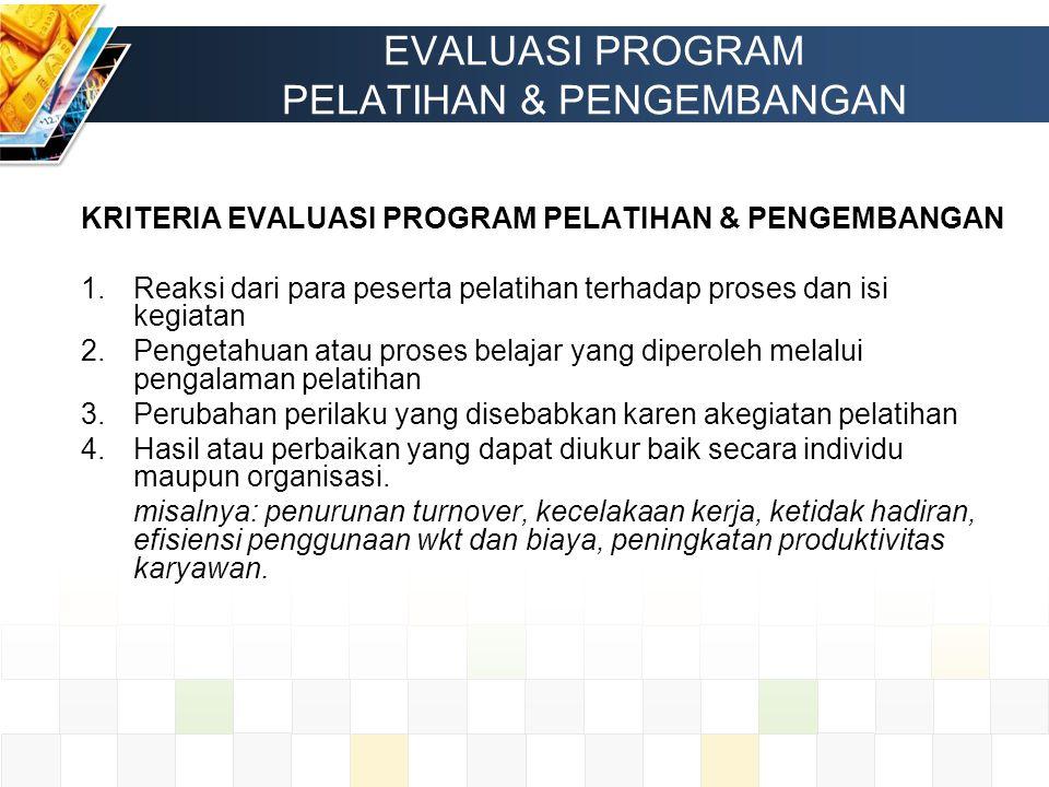 EVALUASI PROGRAM PELATIHAN & PENGEMBANGAN KRITERIA EVALUASI PROGRAM PELATIHAN & PENGEMBANGAN 1.Reaksi dari para peserta pelatihan terhadap proses dan