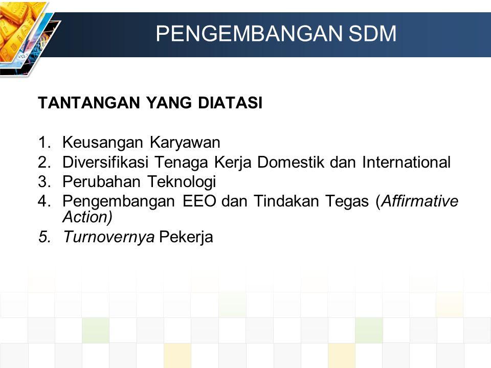 PENGEMBANGAN SDM TANTANGAN YANG DIATASI 1.Keusangan Karyawan 2.Diversifikasi Tenaga Kerja Domestik dan International 3.Perubahan Teknologi 4.Pengemban