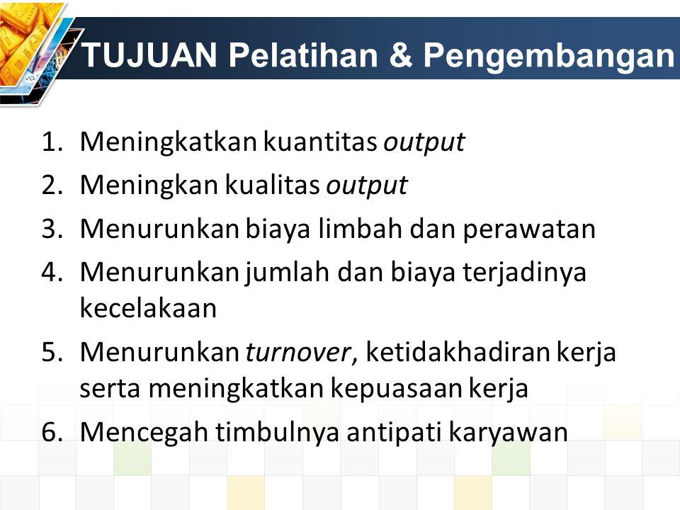TUJUAN Pelatihan & Pengembangan 1.Meningkatkan kuantitas output 2.Meningkan kualitas output 3.Menurunkan biaya limbah dan perawatan 4.Menurunkan jumla