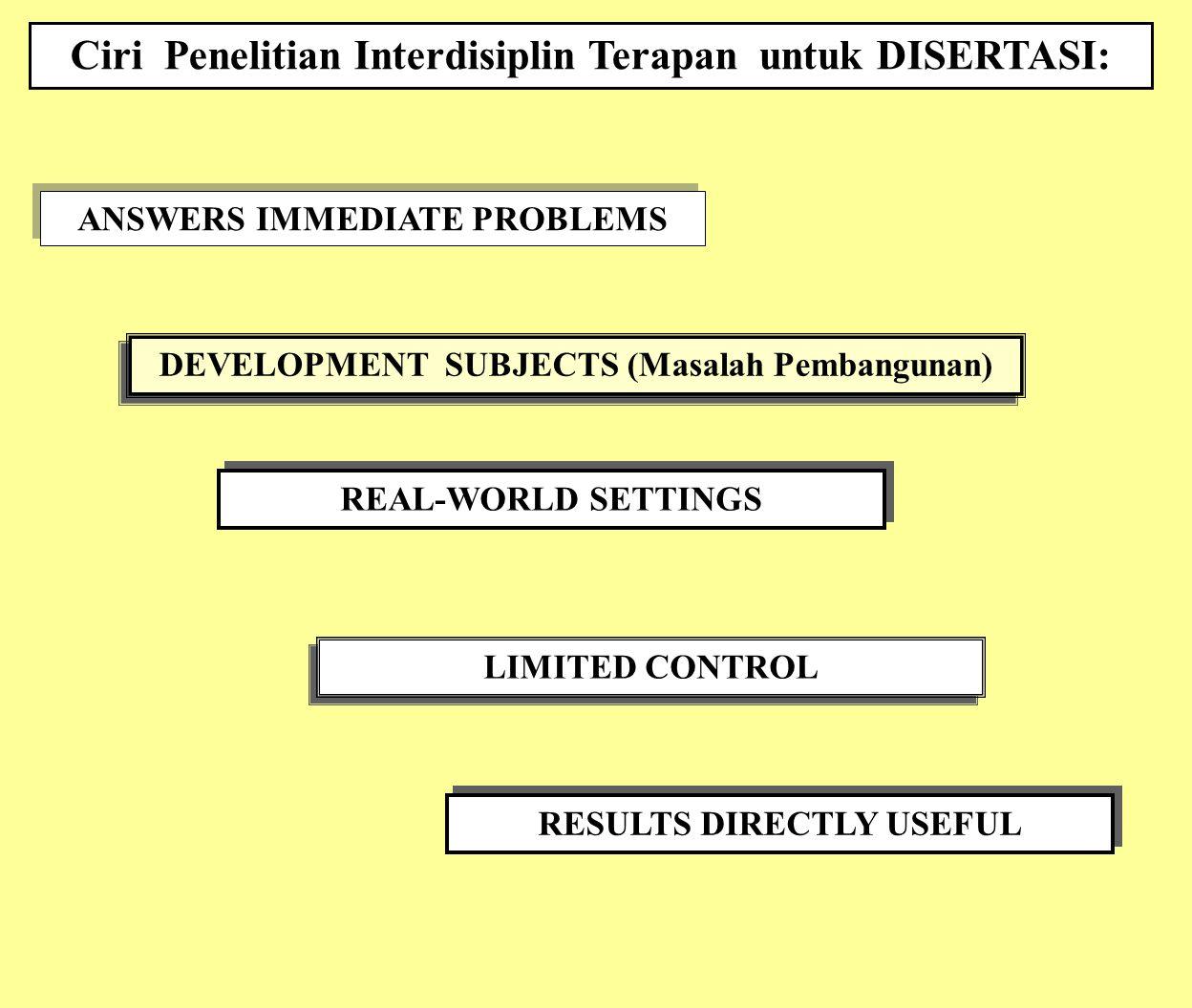 ANSWERS IMMEDIATE PROBLEMS Ciri Penelitian Interdisiplin Terapan untuk DISERTASI: DEVELOPMENT SUBJECTS (Masalah Pembangunan) REAL-WORLD SETTINGS LIMIT