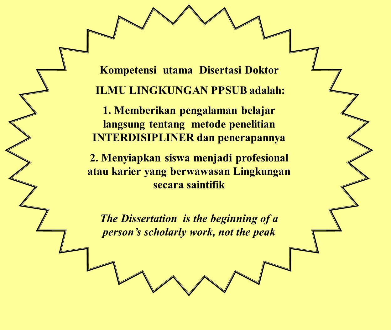 Kompetensi utama Disertasi Doktor ILMU LINGKUNGAN PPSUB adalah: 1. Memberikan pengalaman belajar langsung tentang metode penelitian INTERDISIPLINER da