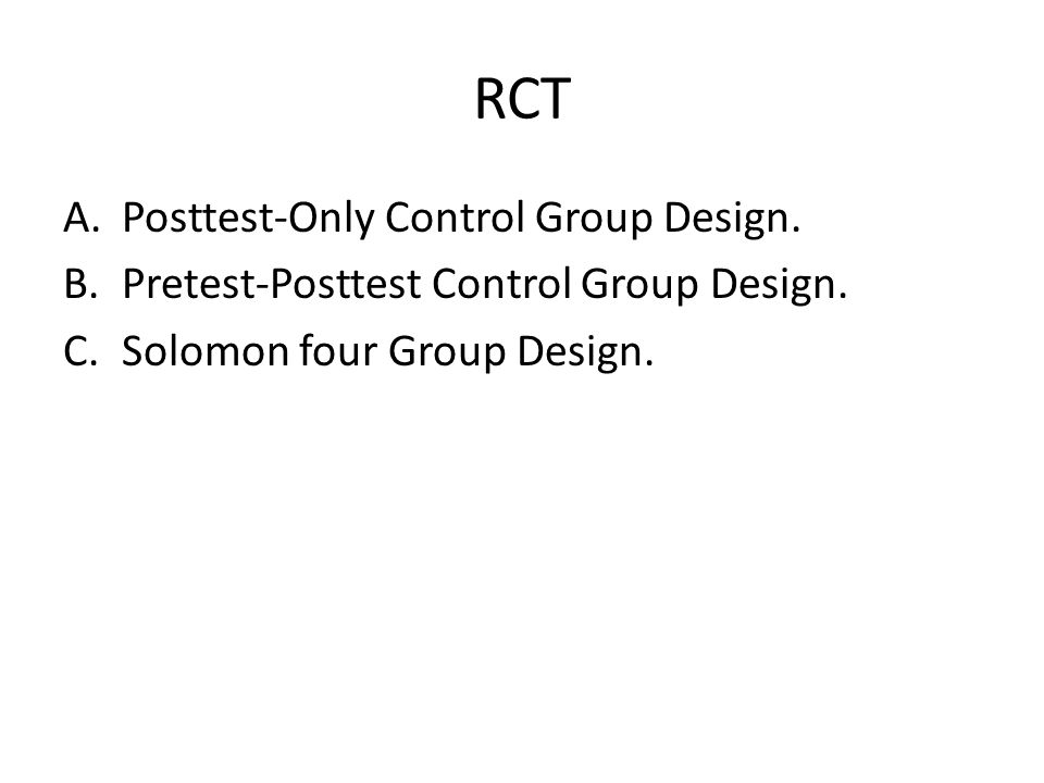 RCT A.Posttest-Only Control Group Design. B.Pretest-Posttest Control Group Design. C.Solomon four Group Design.