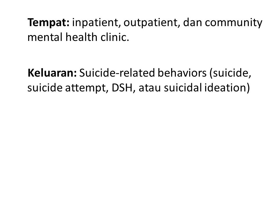 Tempat: inpatient, outpatient, dan community mental health clinic. Keluaran: Suicide-related behaviors (suicide, suicide attempt, DSH, atau suicidal i