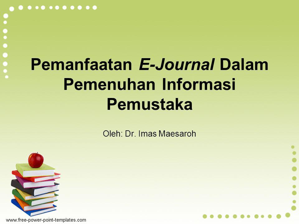Pemanfaatan E-Journal Dalam Pemenuhan Informasi Pemustaka Oleh: Dr. Imas Maesaroh