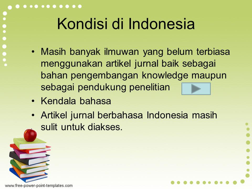 Kondisi di Indonesia Masih banyak ilmuwan yang belum terbiasa menggunakan artikel jurnal baik sebagai bahan pengembangan knowledge maupun sebagai pendukung penelitian Kendala bahasa Artikel jurnal berbahasa Indonesia masih sulit untuk diakses.