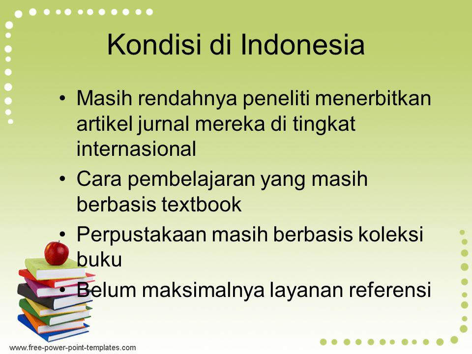 Kondisi di Indonesia Masih rendahnya peneliti menerbitkan artikel jurnal mereka di tingkat internasional Cara pembelajaran yang masih berbasis textbook Perpustakaan masih berbasis koleksi buku Belum maksimalnya layanan referensi