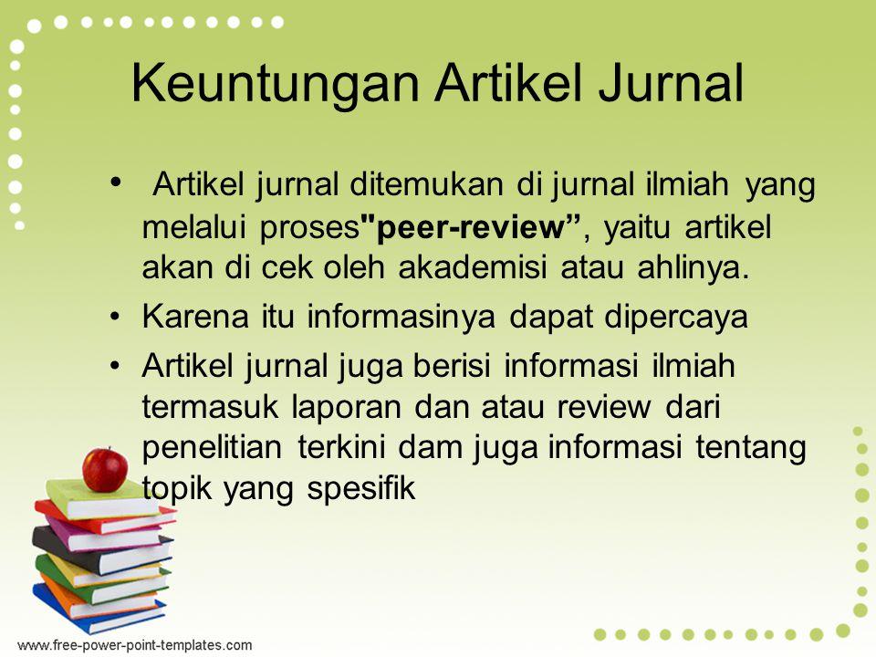 Keuntungan Artikel Jurnal Artikel jurnal ditemukan di jurnal ilmiah yang melalui proses peer-review , yaitu artikel akan di cek oleh akademisi atau ahlinya.