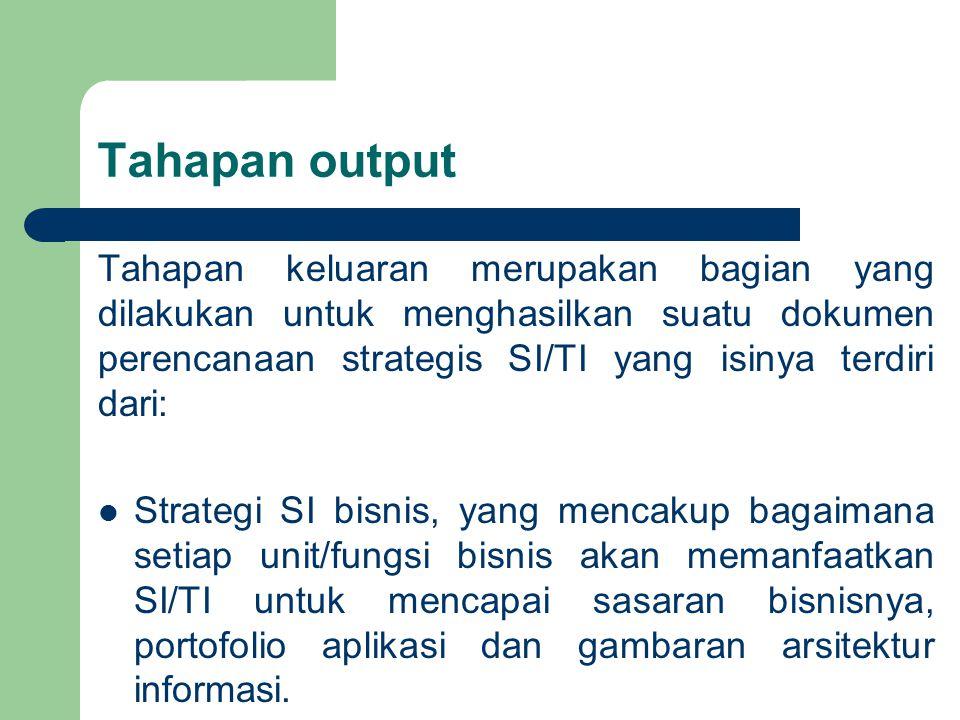 Tahapan output Tahapan keluaran merupakan bagian yang dilakukan untuk menghasilkan suatu dokumen perencanaan strategis SI/TI yang isinya terdiri dari: