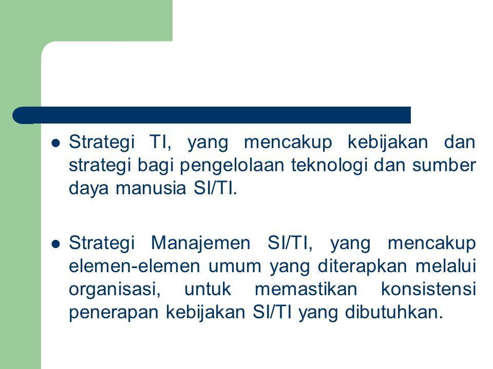 Strategi TI, yang mencakup kebijakan dan strategi bagi pengelolaan teknologi dan sumber daya manusia SI/TI. Strategi Manajemen SI/TI, yang mencakup el