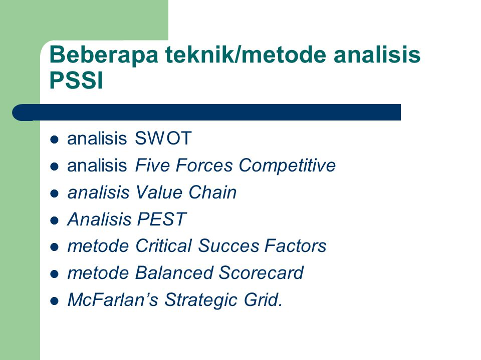 Beberapa teknik/metode analisis PSSI analisis SWOT analisis Five Forces Competitive analisis Value Chain Analisis PEST metode Critical Succes Factors
