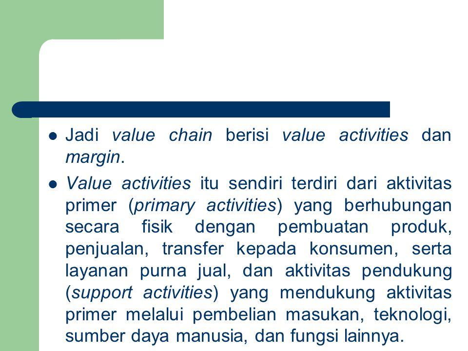 Jadi value chain berisi value activities dan margin. Value activities itu sendiri terdiri dari aktivitas primer (primary activities) yang berhubungan