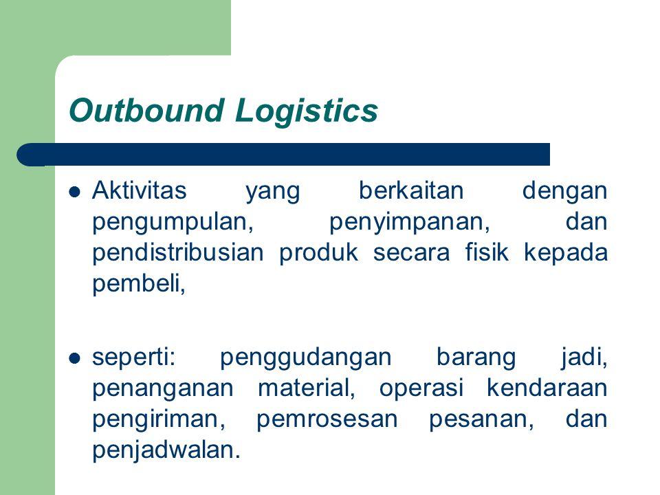 Outbound Logistics Aktivitas yang berkaitan dengan pengumpulan, penyimpanan, dan pendistribusian produk secara fisik kepada pembeli, seperti: pengguda