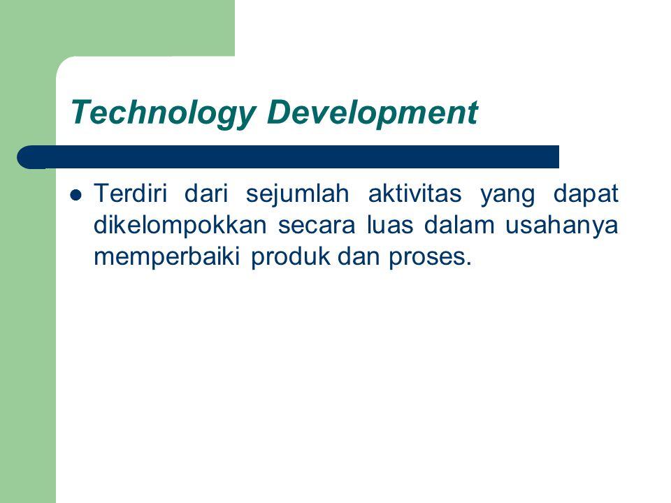 Technology Development Terdiri dari sejumlah aktivitas yang dapat dikelompokkan secara luas dalam usahanya memperbaiki produk dan proses.