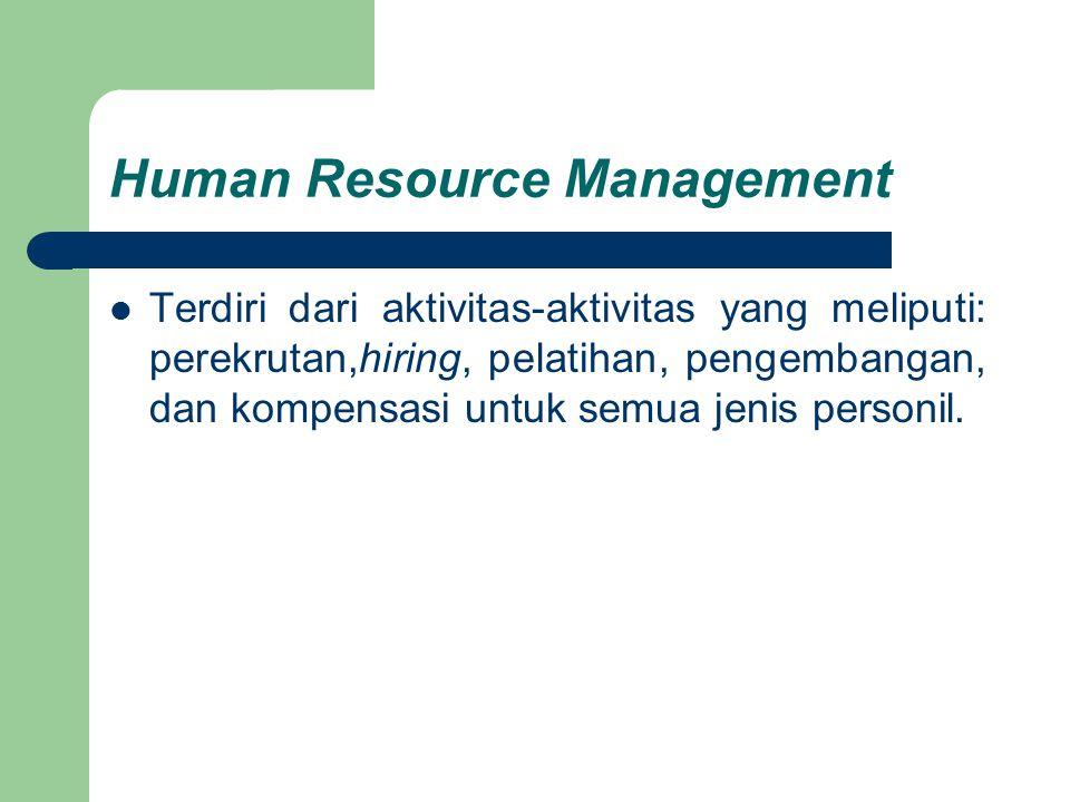 Human Resource Management Terdiri dari aktivitas-aktivitas yang meliputi: perekrutan,hiring, pelatihan, pengembangan, dan kompensasi untuk semua jenis