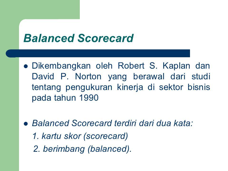 Balanced Scorecard Dikembangkan oleh Robert S. Kaplan dan David P. Norton yang berawal dari studi tentang pengukuran kinerja di sektor bisnis pada tah