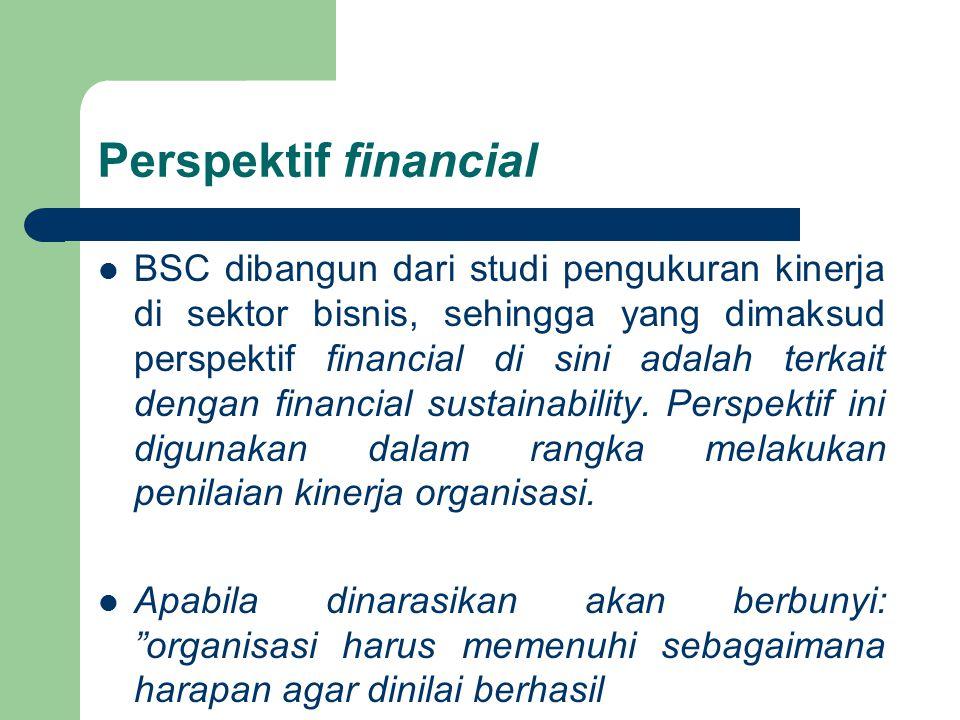 Perspektif financial BSC dibangun dari studi pengukuran kinerja di sektor bisnis, sehingga yang dimaksud perspektif financial di sini adalah terkait d
