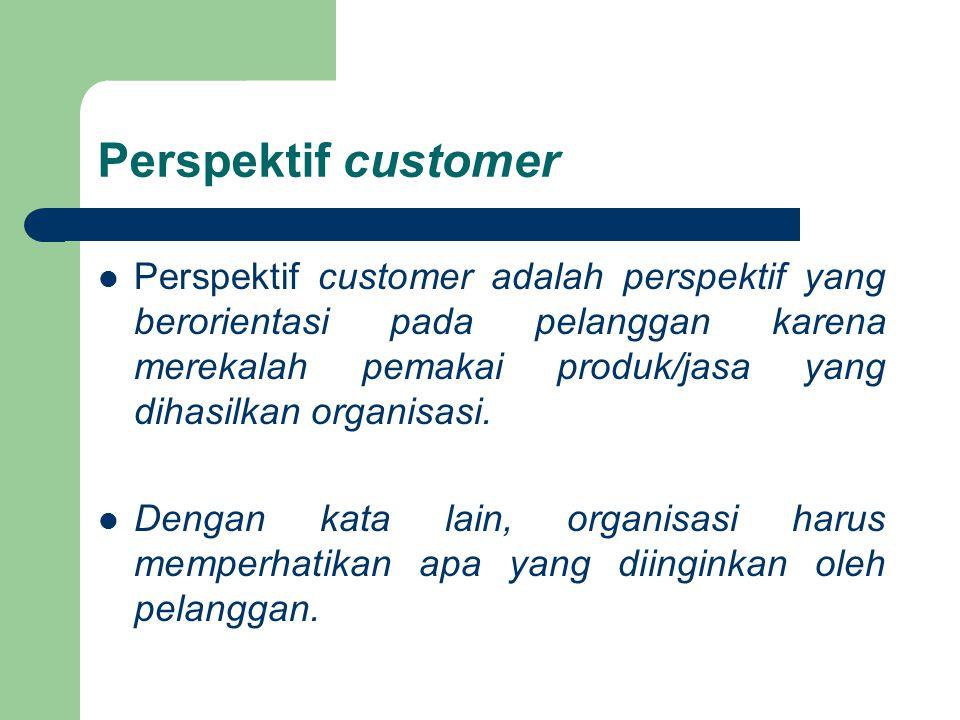 Perspektif customer Perspektif customer adalah perspektif yang berorientasi pada pelanggan karena merekalah pemakai produk/jasa yang dihasilkan organi